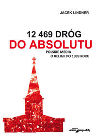 12 469 dróg do absolutu polskie media o religii po 1989 roku - ISBN: 9788380196933